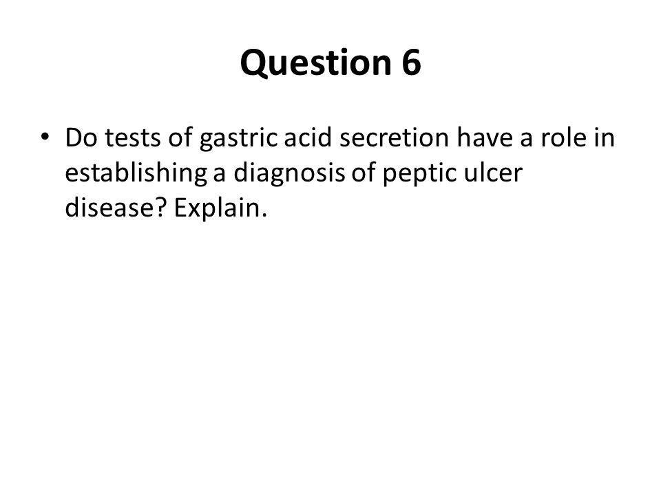 Question 6 Do tests of gastric acid secretion have a role in establishing a diagnosis of peptic ulcer disease? Explain.