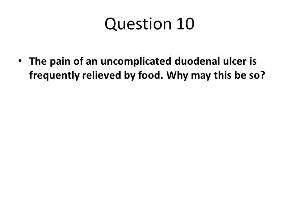 Question 10 The pain of an uncomplicated duodenal ulcer is frequently relieved by food. Why may this be so?