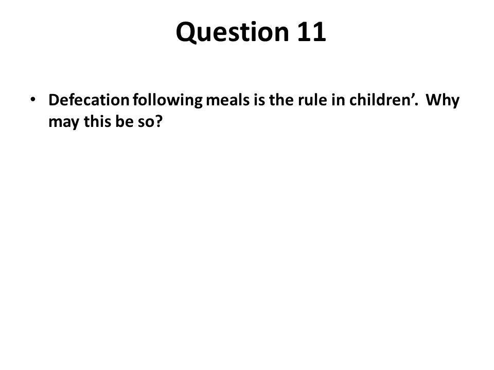 Question 11 Defecation following meals is the rule in children. Why may this be so?