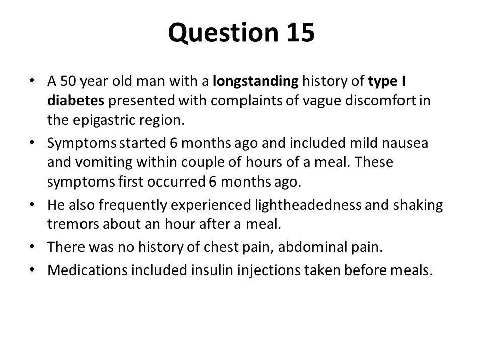 Question 15 A 50 year old man with a longstanding history of type I diabetes presented with complaints of vague discomfort in the epigastric region. S