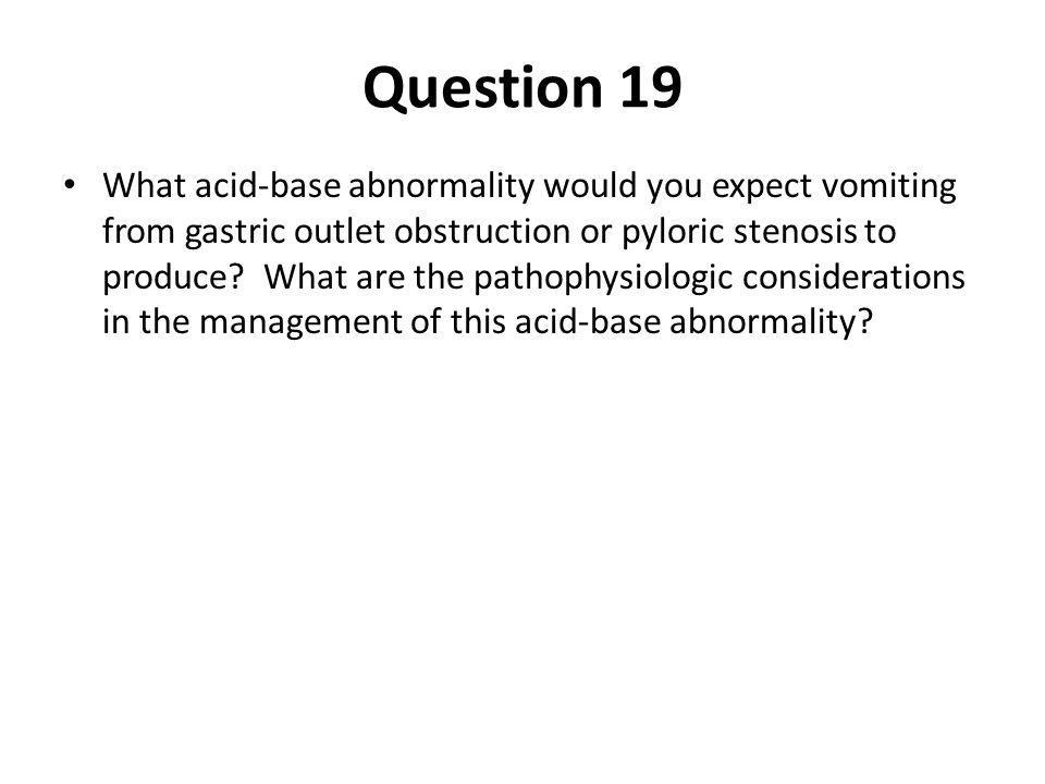 Question 19 What acid-base abnormality would you expect vomiting from gastric outlet obstruction or pyloric stenosis to produce? What are the pathophy