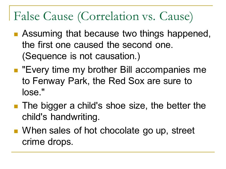 False Cause (Correlation vs. Cause) Assuming that because two things happened, the first one caused the second one. (Sequence is not causation.)