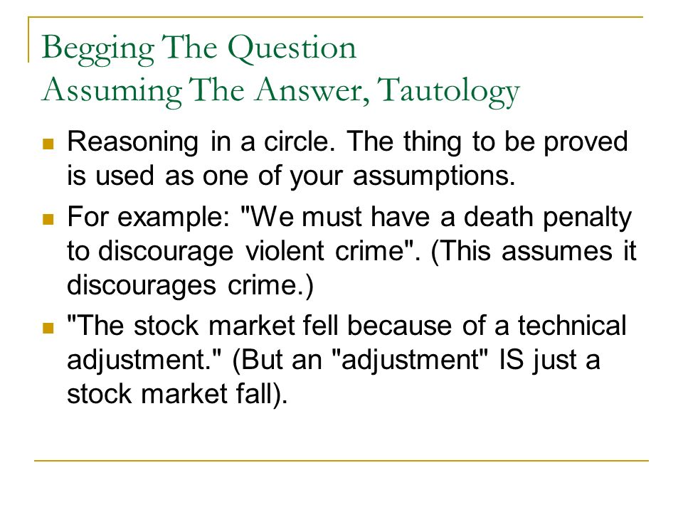 Begging The Question Assuming The Answer, Tautology Reasoning in a circle. The thing to be proved is used as one of your assumptions. For example: