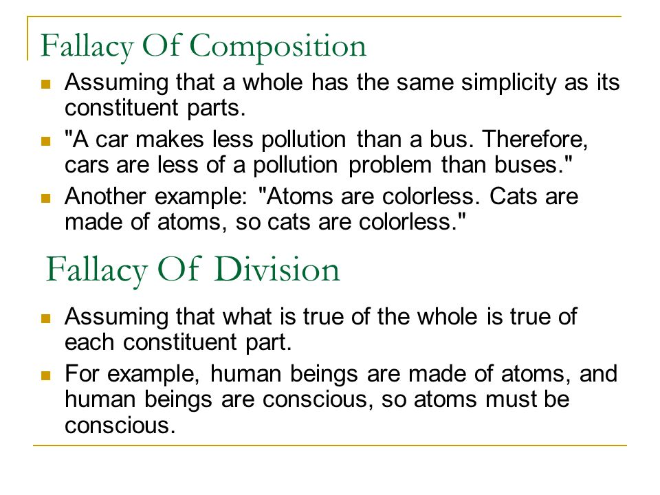 Fallacy Of Composition Assuming that a whole has the same simplicity as its constituent parts.