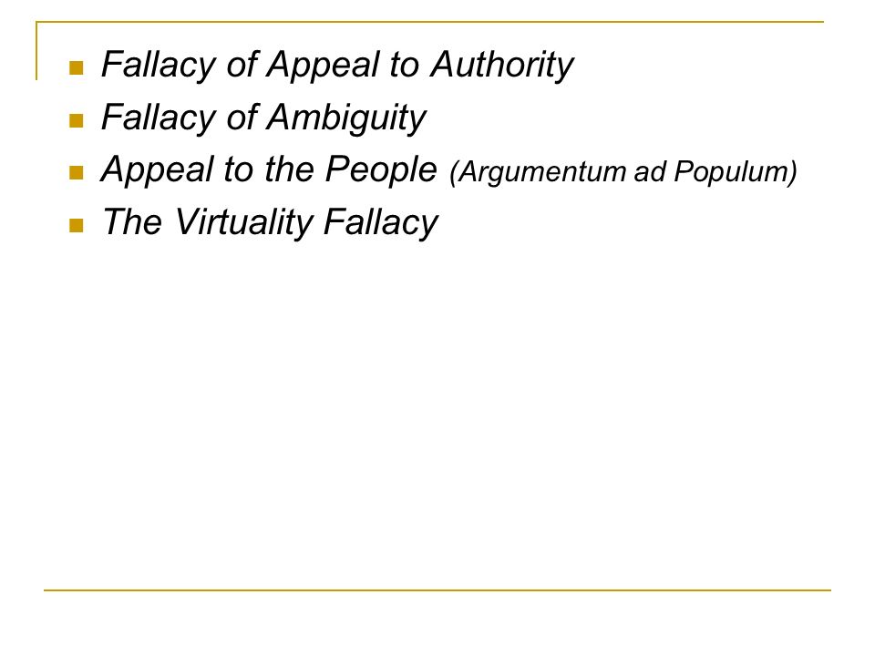 Fallacy of Appeal to Authority Fallacy of Ambiguity Appeal to the People (Argumentum ad Populum) The Virtuality Fallacy