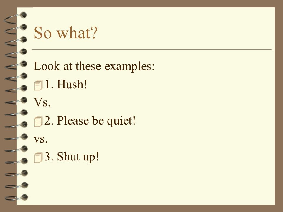 So what? Look at these examples: 4 1. Hush! Vs. 4 2. Please be quiet! vs. 4 3. Shut up!