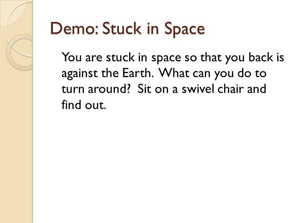 Demo: Stuck in Space You are stuck in space so that you back is against the Earth.