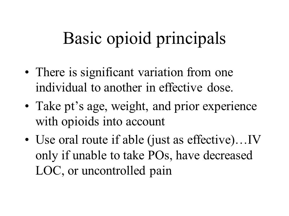 Basic opioid principals There is significant variation from one individual to another in effective dose. Take pts age, weight, and prior experience wi