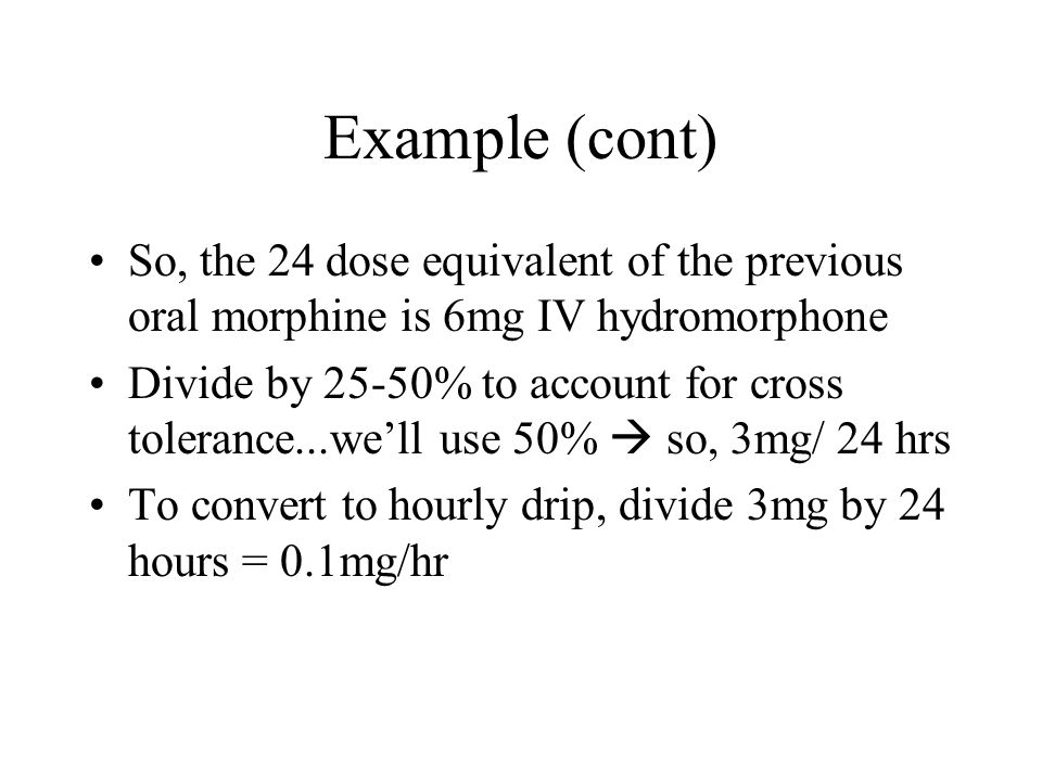 Example (cont) So, the 24 dose equivalent of the previous oral morphine is 6mg IV hydromorphone Divide by 25-50% to account for cross tolerance...well