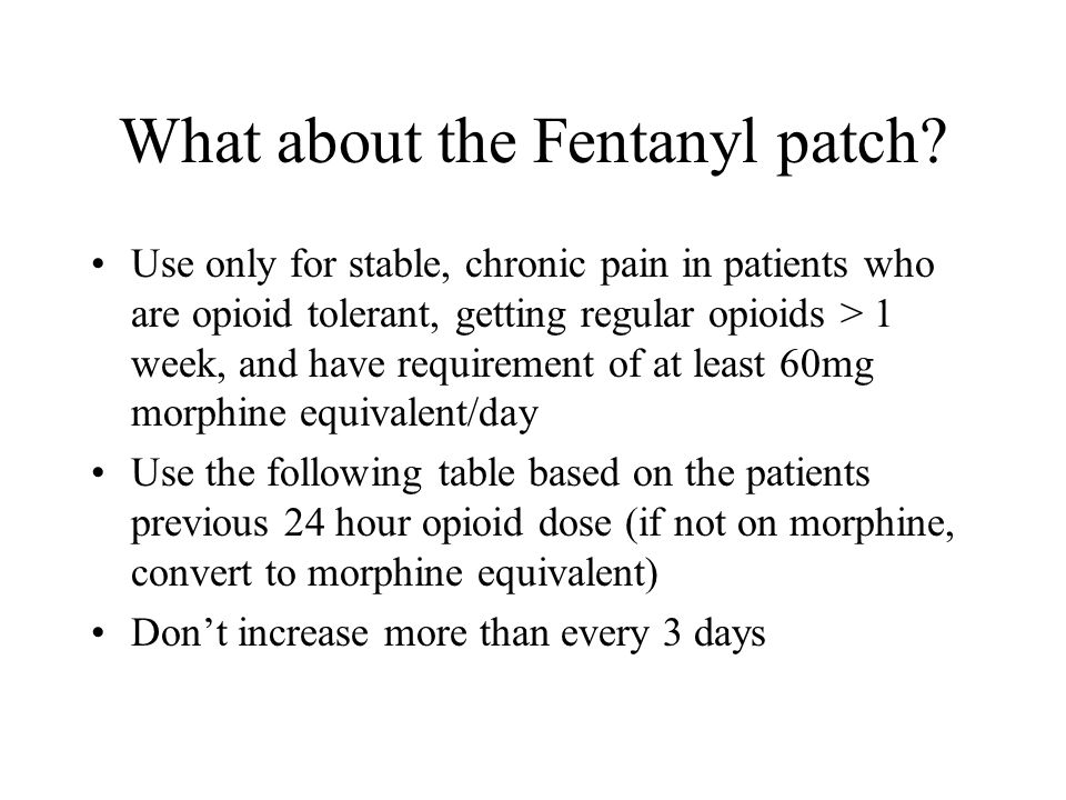 What about the Fentanyl patch? Use only for stable, chronic pain in patients who are opioid tolerant, getting regular opioids > 1 week, and have requi