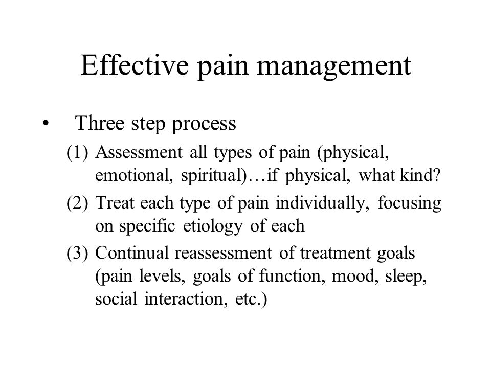 Effective pain management Three step process (1)Assessment all types of pain (physical, emotional, spiritual)…if physical, what kind? (2)Treat each ty