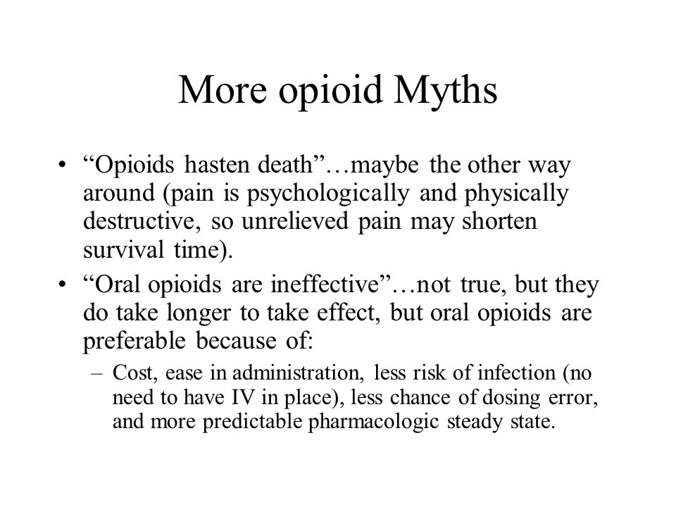 More opioid Myths Opioids hasten death…maybe the other way around (pain is psychologically and physically destructive, so unrelieved pain may shorten