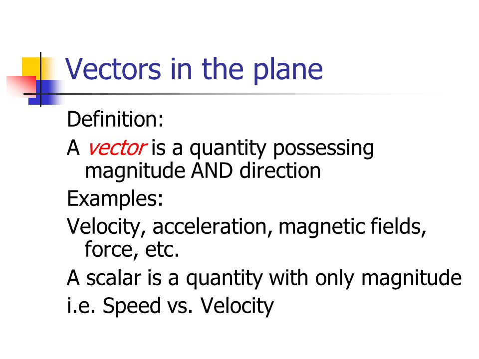 Vectors in the plane Definition: A vector is a quantity possessing magnitude AND direction Examples: Velocity, acceleration, magnetic fields, force, e