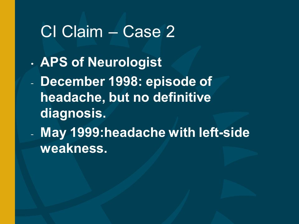 CI Claim – Case 2 APS of Neurologist - December 1998: episode of headache, but no definitive diagnosis.