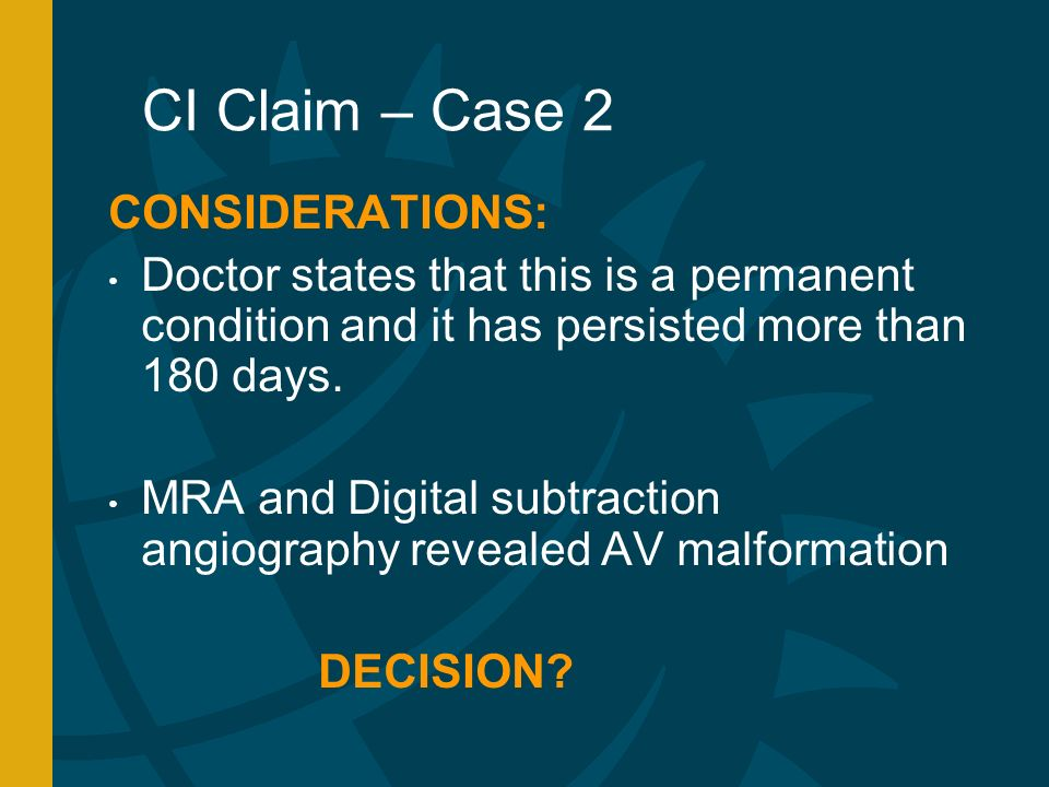 CI Claim – Case 2 CONSIDERATIONS: Doctor states that this is a permanent condition and it has persisted more than 180 days.