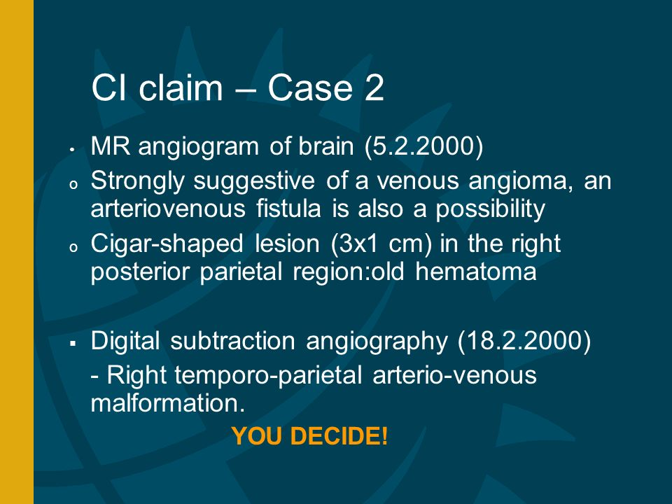 CI claim – Case 2 MR angiogram of brain (5.2.2000) o Strongly suggestive of a venous angioma, an arteriovenous fistula is also a possibility o Cigar-shaped lesion (3x1 cm) in the right posterior parietal region:old hematoma Digital subtraction angiography (18.2.2000) - Right temporo-parietal arterio-venous malformation.