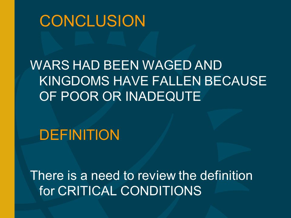 CONCLUSION WARS HAD BEEN WAGED AND KINGDOMS HAVE FALLEN BECAUSE OF POOR OR INADEQUTE DEFINITION There is a need to review the definition for CRITICAL CONDITIONS