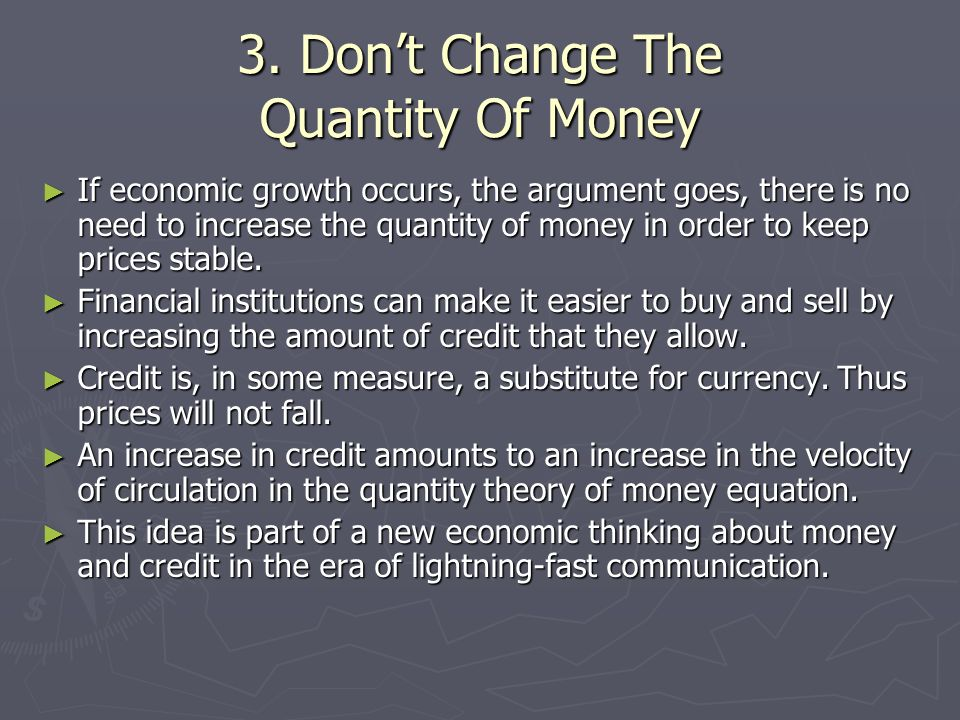 3. Dont Change The Quantity Of Money If economic growth occurs, the argument goes, there is no need to increase the quantity of money in order to keep