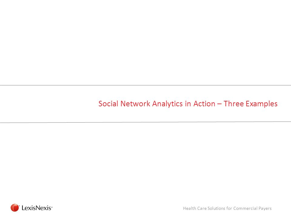 RED/082311 Social Network Analytics in Action – Three Examples Health Care Solutions for Commercial Payers