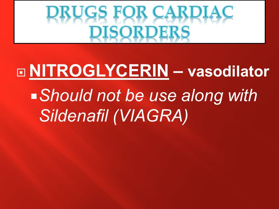 NITROGLYCERIN – vasodilator Should not be use along with Sildenafil (VIAGRA)
