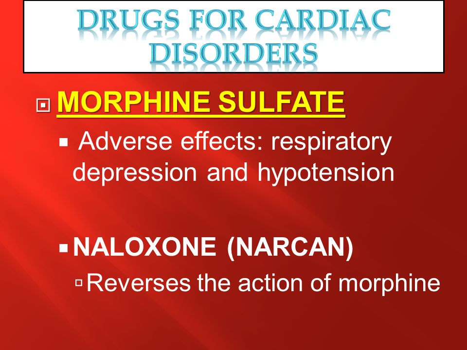 MORPHINE SULFATE MORPHINE SULFATE Adverse effects: respiratory depression and hypotension NALOXONE (NARCAN) Reverses the action of morphine