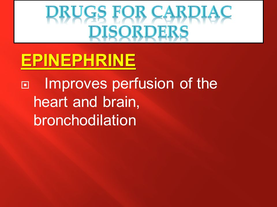 EPINEPHRINE Improves perfusion of the heart and brain, bronchodilation
