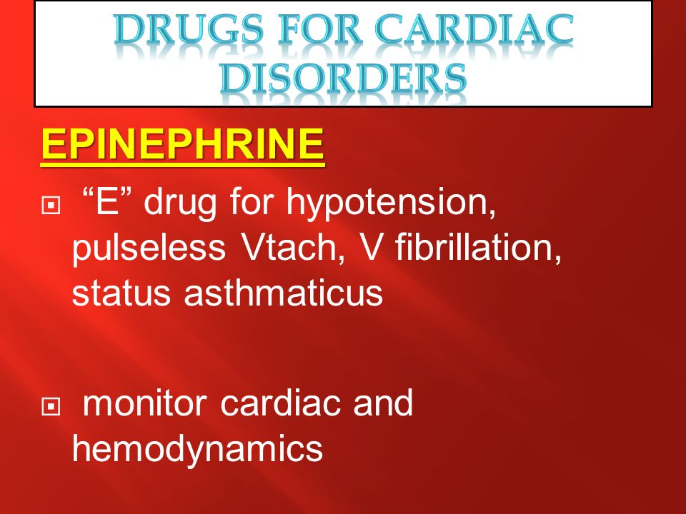 EPINEPHRINE E drug for hypotension, pulseless Vtach, V fibrillation, status asthmaticus monitor cardiac and hemodynamics