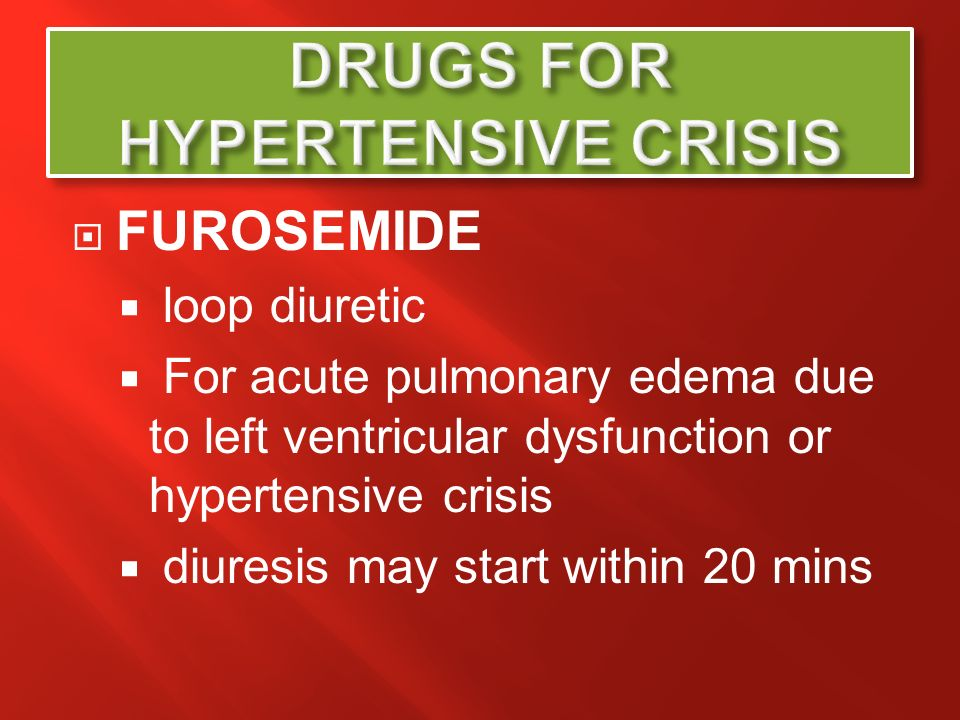 FUROSEMIDE loop diuretic For acute pulmonary edema due to left ventricular dysfunction or hypertensive crisis diuresis may start within 20 mins