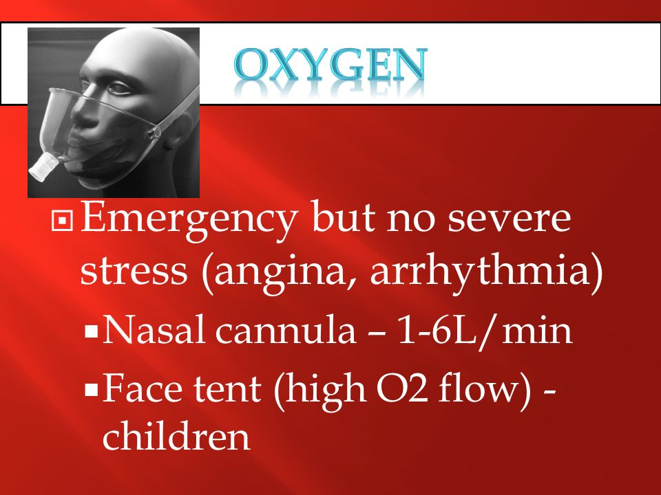 Emergency but no severe stress (angina, arrhythmia) Nasal cannula – 1-6L/min Face tent (high O2 flow) - children