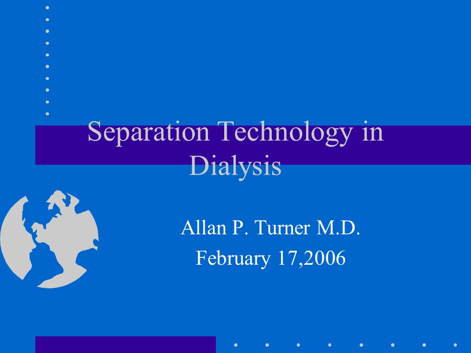 Separation Technology in Dialysis Allan P. Turner M.D. February 17,2006
