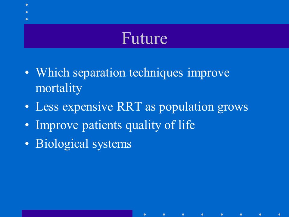 Future Which separation techniques improve mortality Less expensive RRT as population grows Improve patients quality of life Biological systems