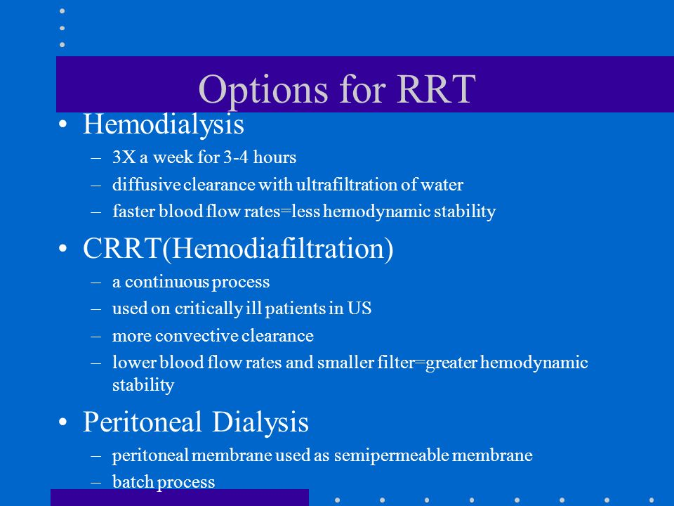 Options for RRT Hemodialysis –3X a week for 3-4 hours –diffusive clearance with ultrafiltration of water –faster blood flow rates=less hemodynamic sta