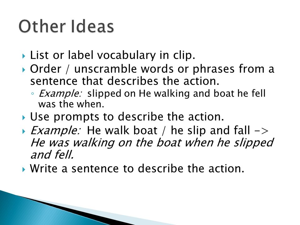 List or label vocabulary in clip. Order / unscramble words or phrases from a sentence that describes the action. Example: slipped on He walking and bo
