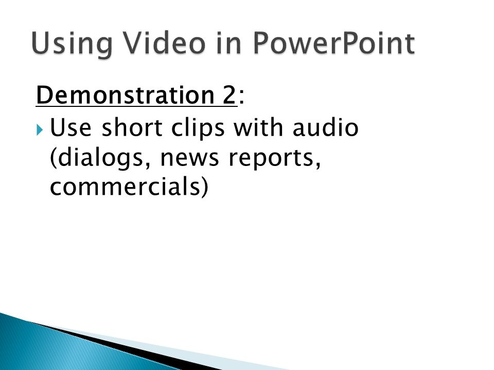 Demonstration 2: Use short clips with audio (dialogs, news reports, commercials)
