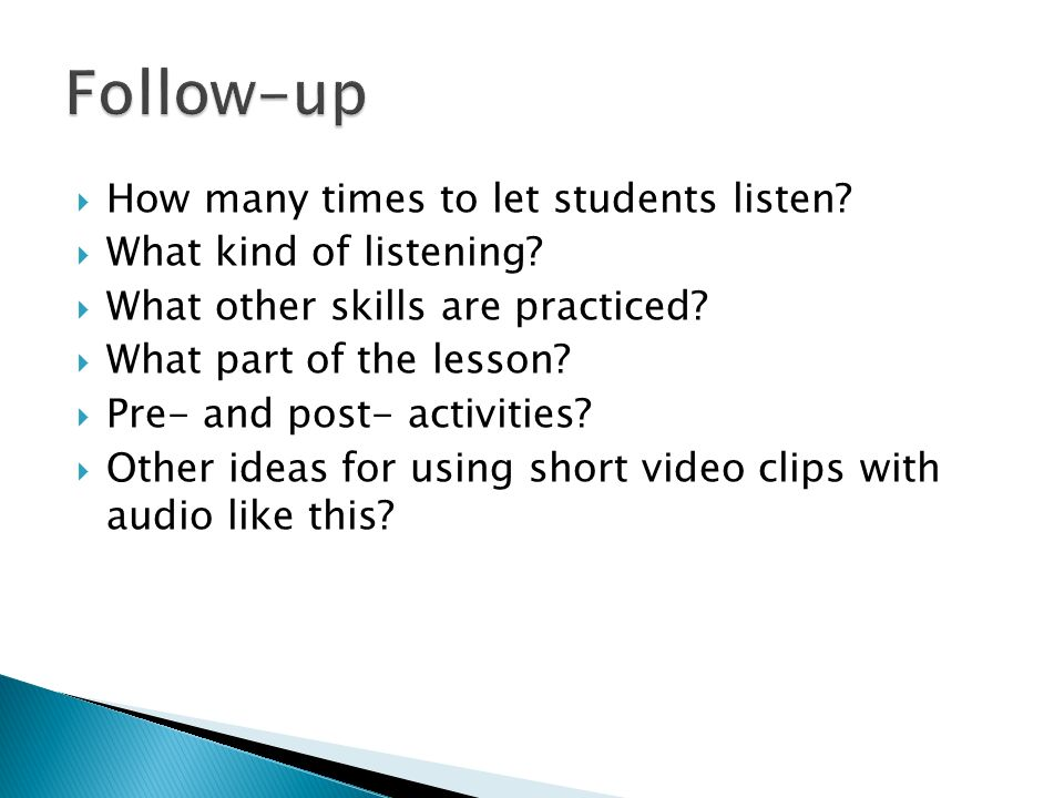 How many times to let students listen? What kind of listening? What other skills are practiced? What part of the lesson? Pre- and post- activities? Ot