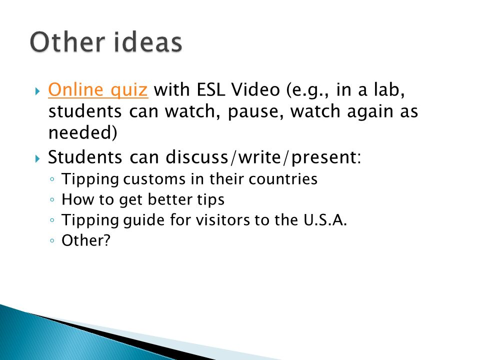 Online quiz with ESL Video (e.g., in a lab, students can watch, pause, watch again as needed) Online quiz Students can discuss/write/present: Tipping