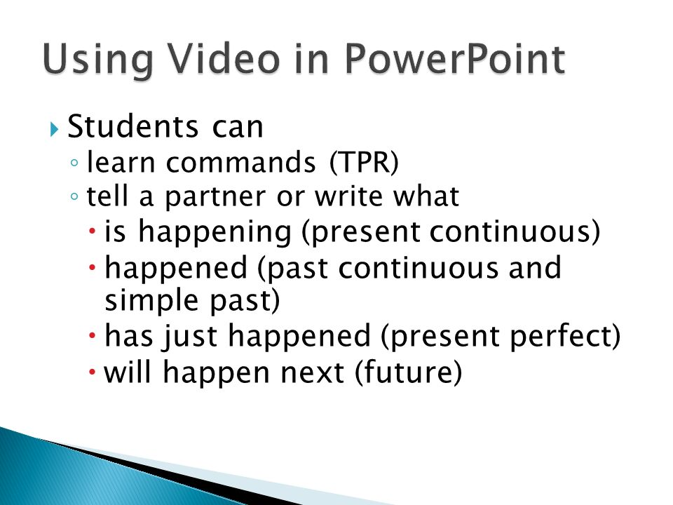 Students can learn commands (TPR) tell a partner or write what is happening (present continuous) happened (past continuous and simple past) has just h
