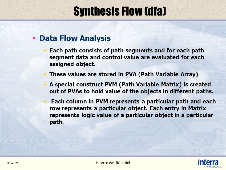 Slide: 20 interra confidential Synthesis Flow (dfa) Path Variable Matrix(PVM) Created each time paths join rows represent lhs(signals getting assigned