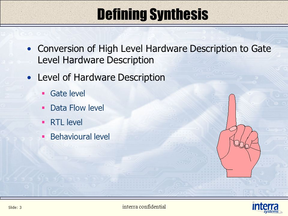 Slide: 2 interra confidential Content Defining Synthesis History IC Design Flow Synthesis Flow Analysis and Elaboration Synthesis Scheduling and Alloc