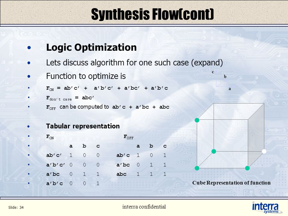 Slide: 33 interra confidential Synthesis Flow (cont.) Optimization Circuit cost whether area or speed is optimized. Optimization in concorde is mainly