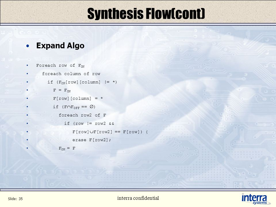 Slide: 34 interra confidential Synthesis Flow(cont) Logic Optimization Lets discuss algorithm for one such case (expand) Function to optimize is F ON