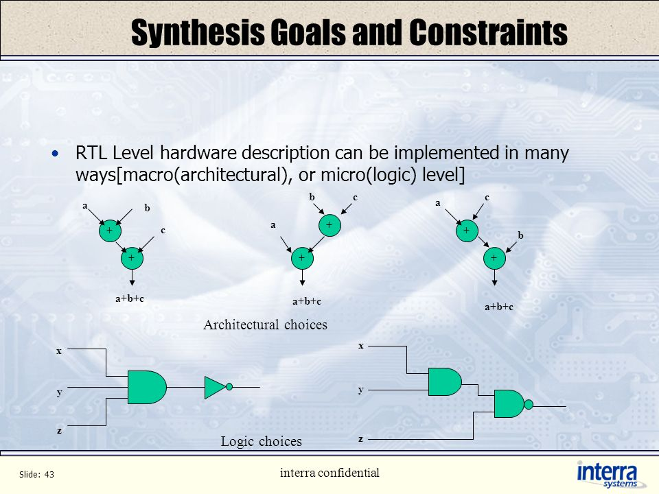 Slide: 42 interra confidential Synthesis Flow (cont.) Writing Structural Netlist Write synthesized netlist in any desired format to output text files