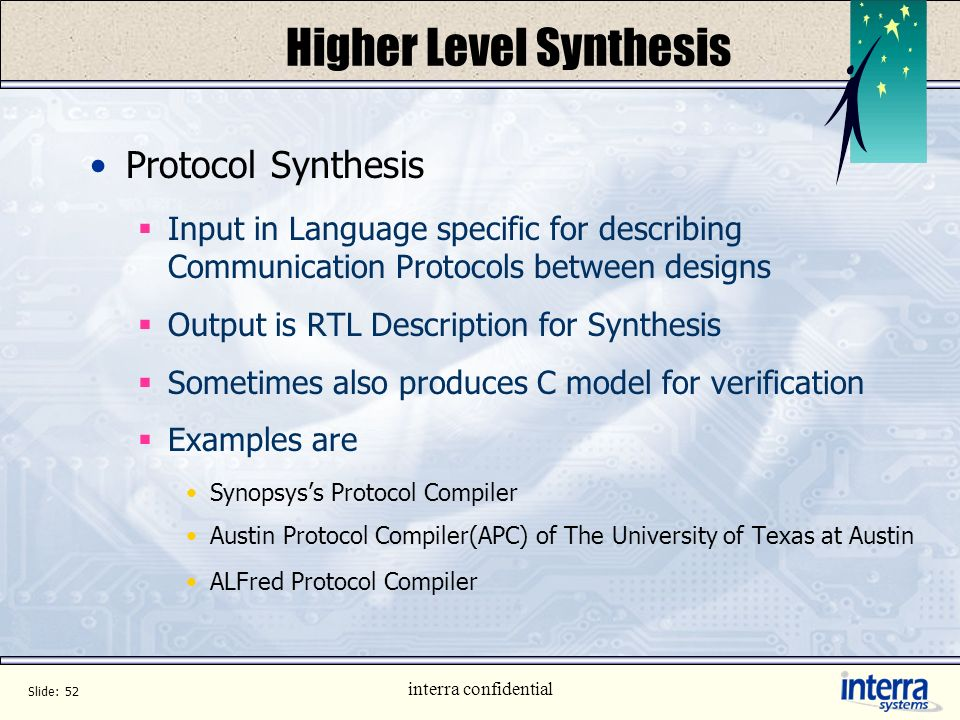 Slide: 51 interra confidential Higher Level Synthesis Behavioural Synthesis Synthesis done from Behavioral Level Output is normally RTL Unlike RTL Syn