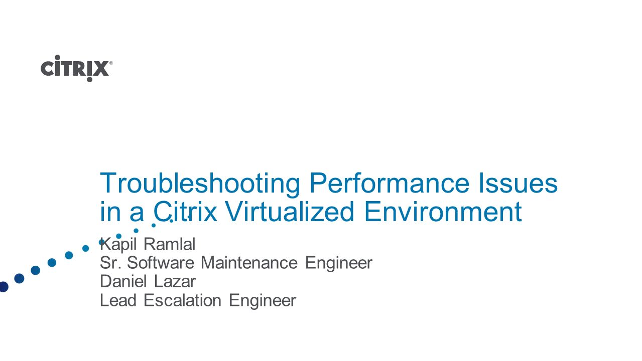 Troubleshooting Performance Issues in a Citrix Virtualized Environment Kapil Ramlal Sr. Software Maintenance Engineer Daniel Lazar Lead Escalation Eng
