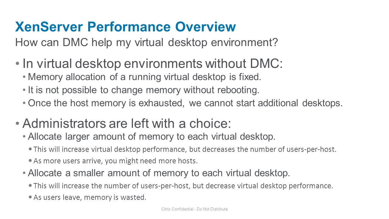 How can DMC help my virtual desktop environment? XenServer Performance Overview Citrix Confidential - Do Not Distribute In virtual desktop environment