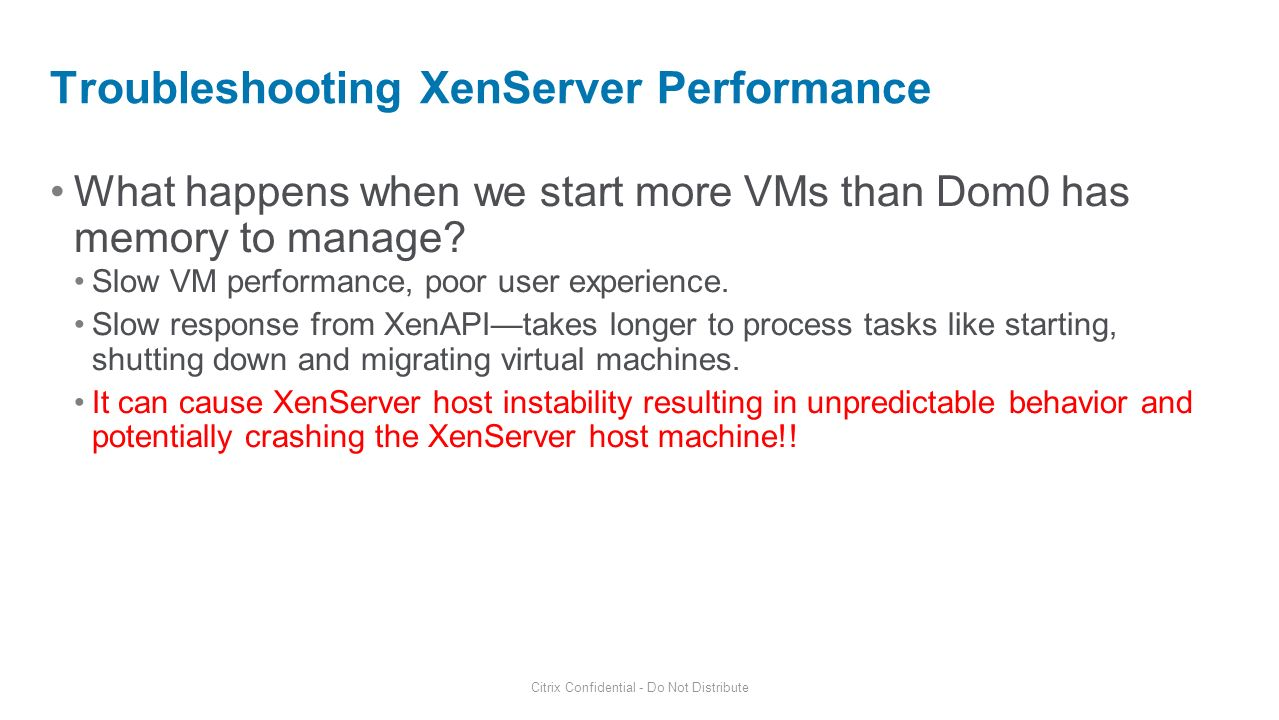 What happens when we start more VMs than Dom0 has memory to manage? Slow VM performance, poor user experience. Slow response from XenAPItakes longer t