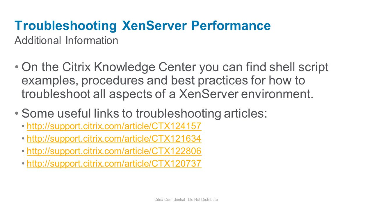 Additional Information Troubleshooting XenServer Performance Citrix Confidential - Do Not Distribute On the Citrix Knowledge Center you can find shell