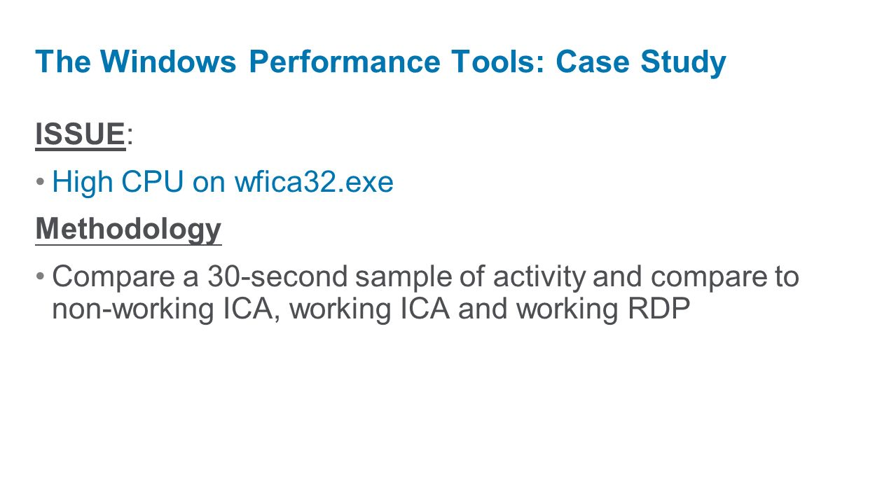 ISSUE: High CPU on wfica32.exe Methodology Compare a 30-second sample of activity and compare to non-working ICA, working ICA and working RDP The Wind