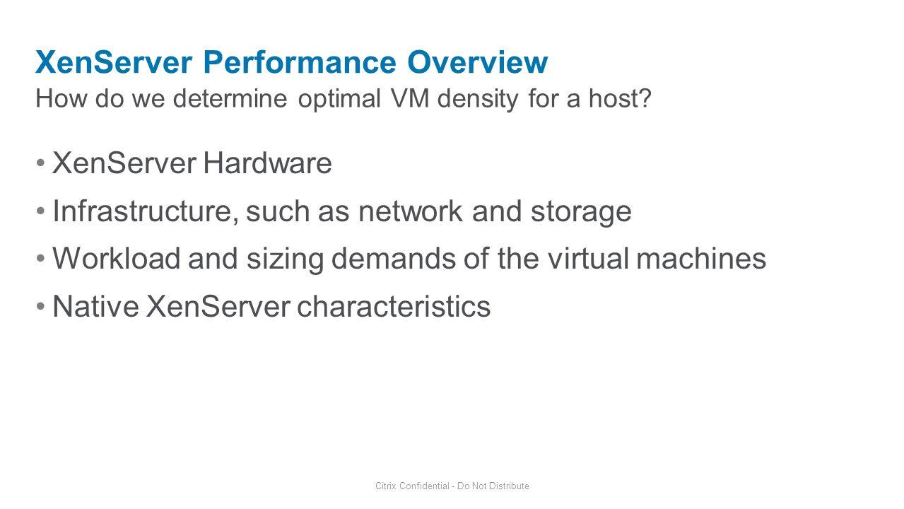 How do we determine optimal VM density for a host? XenServer Performance Overview Citrix Confidential - Do Not Distribute XenServer Hardware Infrastru