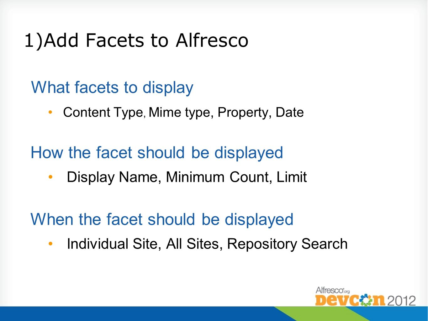 1)Add Facets to Alfresco What facets to display Content Type, Mime type, Property, Date How the facet should be displayed Display Name, Minimum Count,